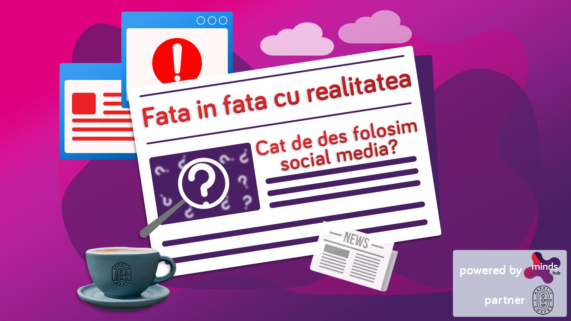 Fake news – Capitolul 3. Față în față cu realitatea Partea 3: Cât de des folosim social media?